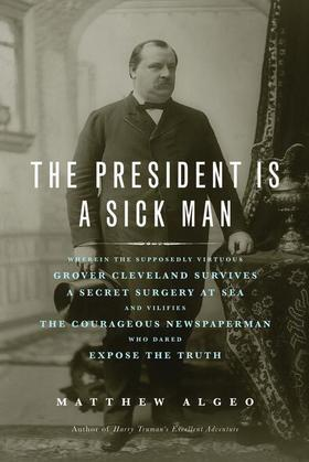 The President Is a Sick Man: Wherein the Supposedly Virtuous Grover Cleveland Survives a Secret Surgery at Sea and Vilifies the Courageous Newspaperma