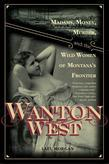 Wanton West: Madams, Money, Murder, and the Wild Women of Montana's Frontier