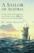 A Sailor of Austria: In Which, Without Really Intending to, Otto Prohaska Becomes Official War Hero No. 27 of the Habsbur