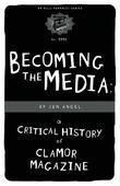 Becoming The Media: A Critical History Of Clamor Magazine