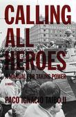 Calling All Heroes: A Manual for Taking Power: A Novel