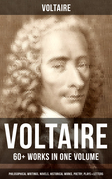 VOLTAIRE: 60+ Works in One Volume - Philosophical Writings, Novels, Historical Works, Poetry, Plays & Letters