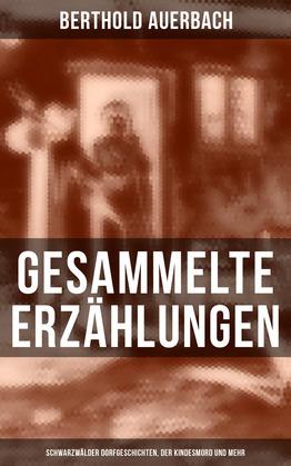 Gesammelte Erzählungen: Schwarzwälder Dorfgeschichten, Der Kindesmord und mehr  (Vollständige Ausgaben)