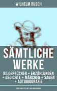 Sämtliche Werke: Bilderbücher + Erzählungen + Gedichte + Märchen + Sagen + Autobiografie (Über 1000 Titel mit 1500 Abbildungen)