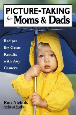 Picture-Taking for Moms & Dads: Recipes for Great Results with Any Camera