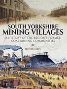 South Yorkshire Mining Villages: A History of the Region's Former Coal mining Communities