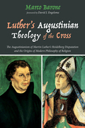 Luther's Augustinian Theology of the Cross: The Augustinianism of Martin Luther's Heidelberg Disputation and the Origins of Modern Philosophy of Relig