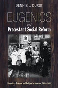 Eugenics and Protestant Social Reform: Hereditary Science and Religion in America, 1860-1940