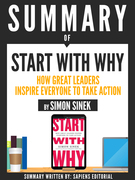 Summary Of Start With Why: How Great Leaders Inspire Everyone To Take Action, By Simon Sinek