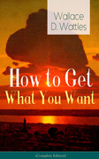 How to Get What You Want (Complete Edition): From one of The New Thought pioneers, author of The Science of Getting Rich, The Science of Being Well, The Science of Being Great, Hellfire Harrison, How to Promote Yourself and A New Christ