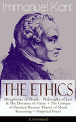 The Ethics of Immanuel Kant: Metaphysics of Morals - Philosophy of Law & The Doctrine of Virtue + The Critique of Practical Reason: Theory of Moral Reasoning + Perpetual Peace (Unabridged)