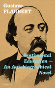 Sentimental Education - An Autobiographical Novel (Complete Edition): From the prolific French writer, known for his debut novel Madame Bovary, works like Salammbô, November, A Simple Heart, Herodias and The Temptation of Saint Anthony