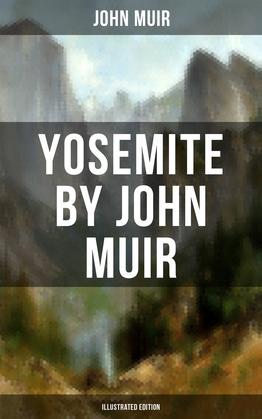 YOSEMITE by John Muir (Illustrated Edition)