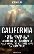 CALIFORNIA by John Muir: My First Summer in the Sierra, Picturesque California, The Mountains of California, The Yosemite & Our National Parks (Illustrated Edition)