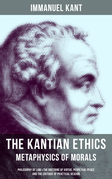 THE KANTIAN ETHICS: Metaphysics of Morals - Philosophy of Law & The Doctrine of Virtue, Perpetual Peace and The Critique of Practical Reason