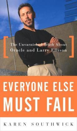 Everyone Else Must Fail: The Unvarnished Truth About Oracle and Larry Ellison