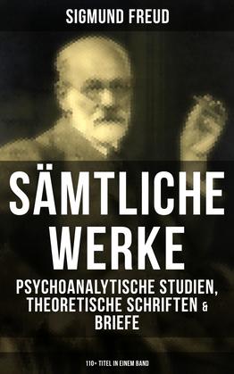 Sämtliche Werke: Psychoanalytische Studien, Theoretische Schriften & Briefe (110+ Titel in einem Band)
