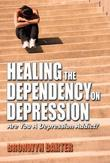 Healing the Dependency on Depression, Are You A Depression Addict?