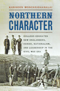 Northern Character: College-Educated New Englanders, Honor, Nationalism, and Leadership in the Civil War Era