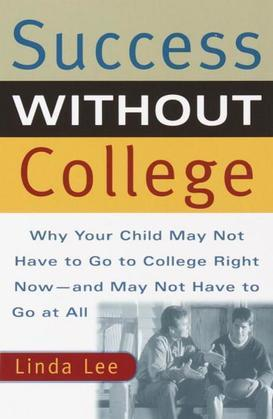 Success Without College: Why Your Child May Not Have to Go to College Right Now--and May Not Have to GoAt All