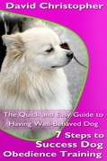 7 Steps to Success Dog Obedience Training: The Quick and Easy Guide to Having Well-Behaved Dog