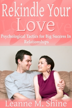 Rekindle Your Love: Psychological Tactics for Big Success In Relationships