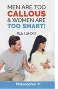 Men Are Too CALLOUS & Women Are TOO SMART!: #LETSFIXIT
