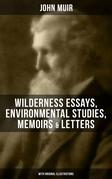 JOHN MUIR: Wilderness Essays, Environmental Studies, Memoirs & Letters  (With Original Illustrations)