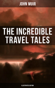 The Incredible Travel Tales of John Muir (Illustrated Edition)
