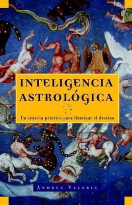 Inteligencia Astrologica: Un Sistema Practico Para Iluminar tu Destino