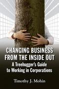 Changing Business from the Inside Out: A Tree-Hugger's Guide to Working in Corporations