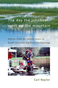 The Day the Johnboat Went Up the Mountain: Stories from My Twenty Years in South Carolina Maritime Archaeology