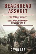 Beachhead Assault: The Combat History of the Royal Naval Commandos in World War II