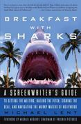 Breakfast with Sharks: A Screenwriter's Guide to Getting the Meeting, Nailing the Pitch, Signing the De al, and Navigating the Murky Waters of Hollywo