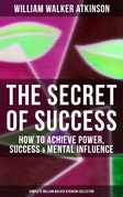 THE SECRET OF SUCCESS: How to Achieve Power, Success & Mental Influence (Complete William Walker Atkinson Collection)