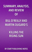 Summary, Analysis, and Review of Bill O'Reilly and Martin Dugard's Killing the Rising Sun: