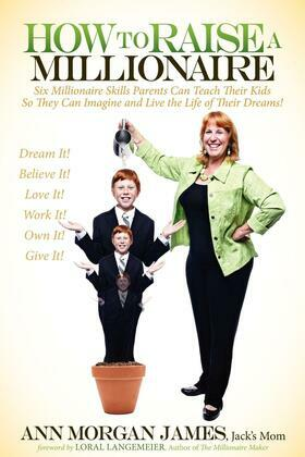 How to Raise a Millionaire: Six Millionaire Skills Parents Can Teach Their Kids So They Can Imagine and Live the Life of Their Dreams!