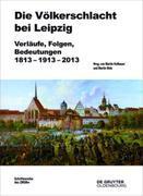 Die Völkerschlacht bei Leipzig: Verläufe, Folgen, Bedeutungen 1813-1913-2013