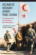 Scarce Heard Amid the Guns: An Inside Look at Canadian Peacekeeping
