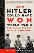 Bevin Alexander - How Hitler Could Have Won World War II: The Fatal Errors That Led to Nazi Defeat