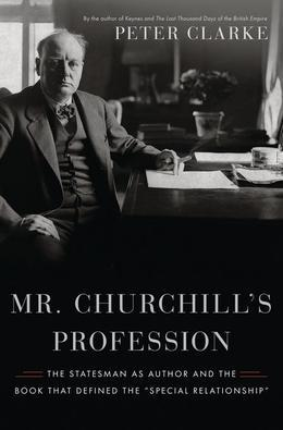 "Mr. Churchill's Profession: The Statesman as Author and the Book That Defined the ""Special Relationship"""