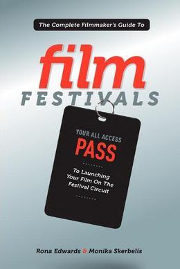 The Complete Filmmaker's Guide to Film Festivals: Your All Access Pass to launching your film on the festival circuit