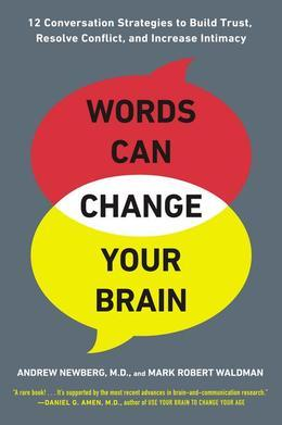 Words Can Change Your Brain: 12 Conversation Strategies to Build Trust, Resolve Conflict, and Increase Intimacy