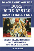 So You Think You're a Duke Blue Devils Basketball Fan?: Stars, Stats, Records, and Memories for True Diehards