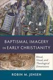 Baptismal Imagery in Early Christianity: Ritual, Visual, and Theological Dimensions
