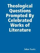 Theological  Questions Prompted By Celebrated Works of Literature
