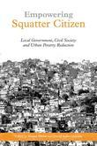 """Empowering Squatter Citizen: """"Local Government, Civil Society and Urban Poverty Reduction"""""""