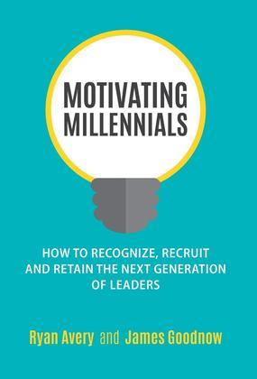 Motivating Millennials: How to Recognize, Recruit and Retain The Next Generation of Leaders