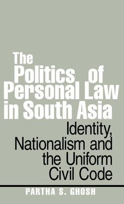 The Politics of Personal Law in South Asia: Identity, Nationalism and the Uniform Civil Code