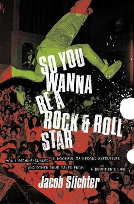 So You Wanna Be a Rock &amp; Roll Star: How I Machine-Gunned a Roomful Of Record Executives and Other True Tales from a Drummer's Life